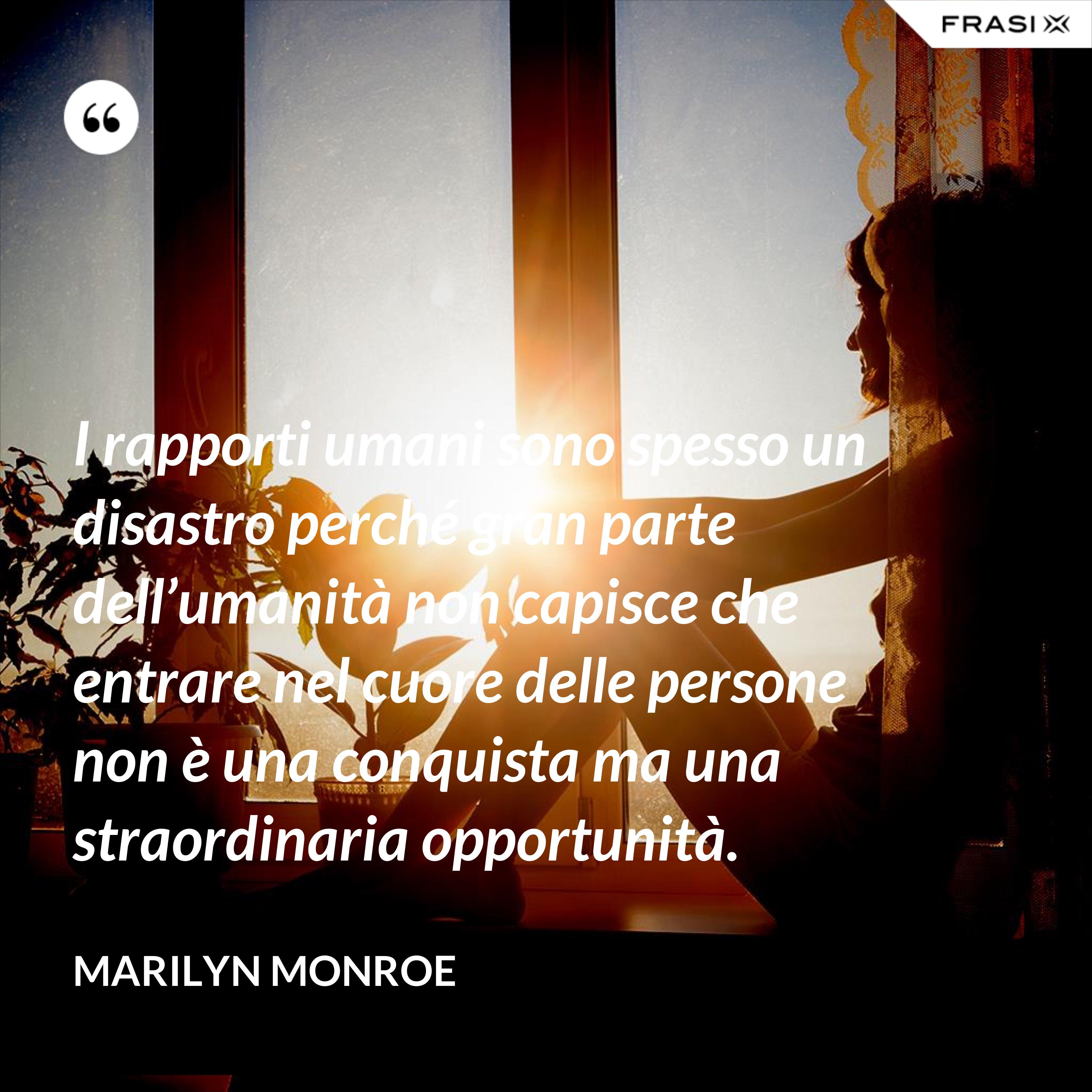 I rapporti umani sono spesso un disastro perché gran parte dell'umanità non capisce che entrare nel cuore delle persone non è una conquista ma una straordinaria opportunità. - Marilyn Monroe