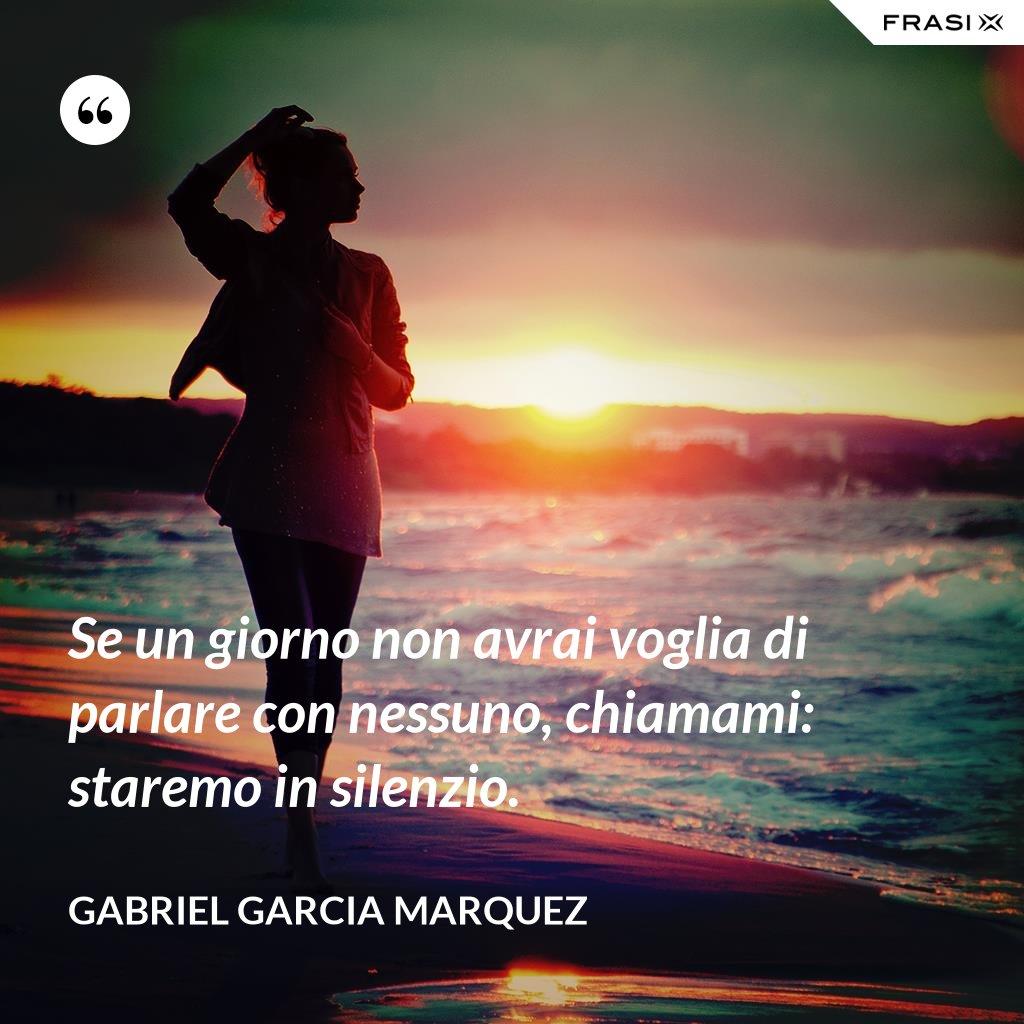 Se un giorno non avrai voglia di parlare con nessuno, chiamami: staremo in silenzio - Gabriel Garcia Marquez