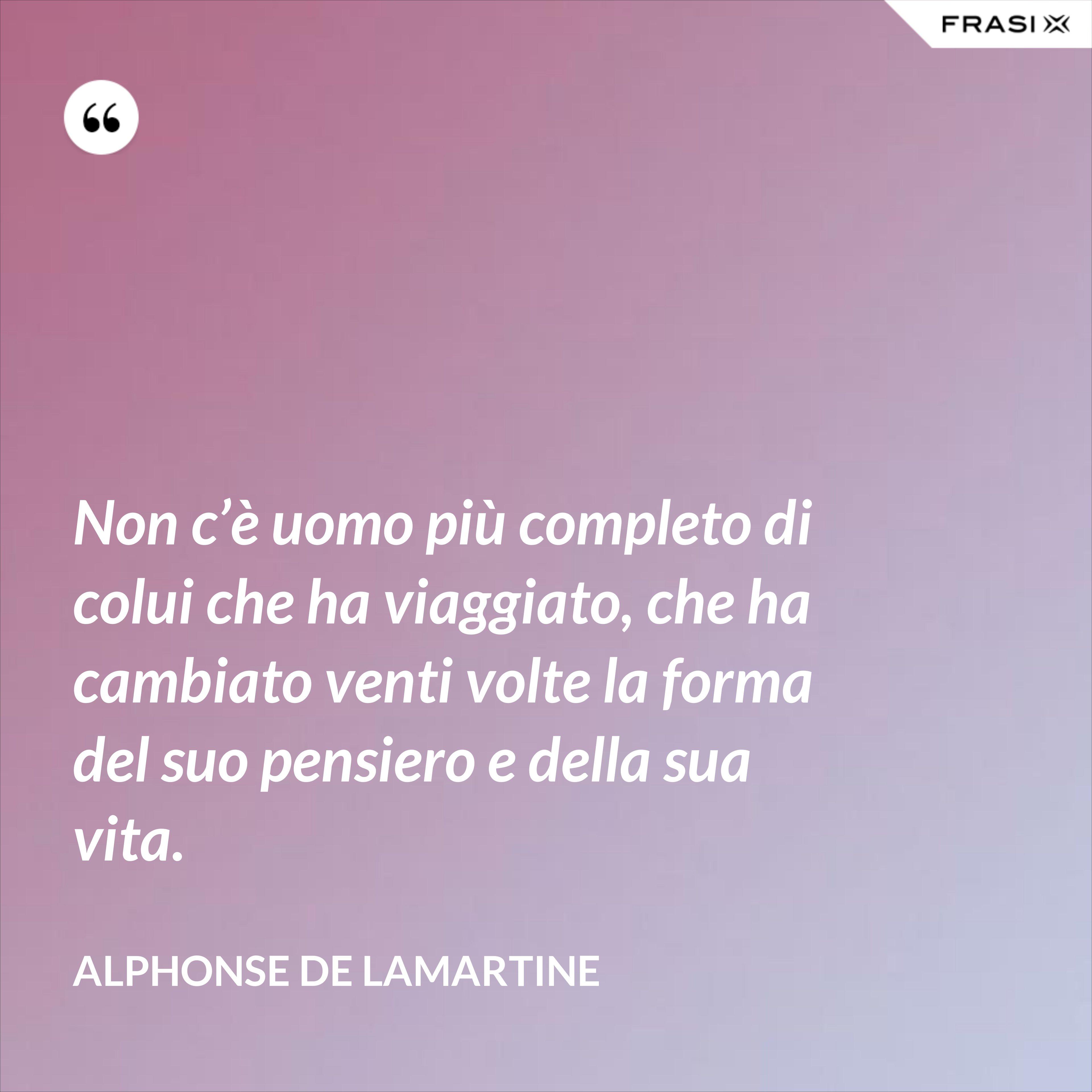 Non c'è uomo più completo di colui che ha viaggiato, che ha cambiato venti volte la forma del suo pensiero e della sua vita. - Alphonse de Lamartine