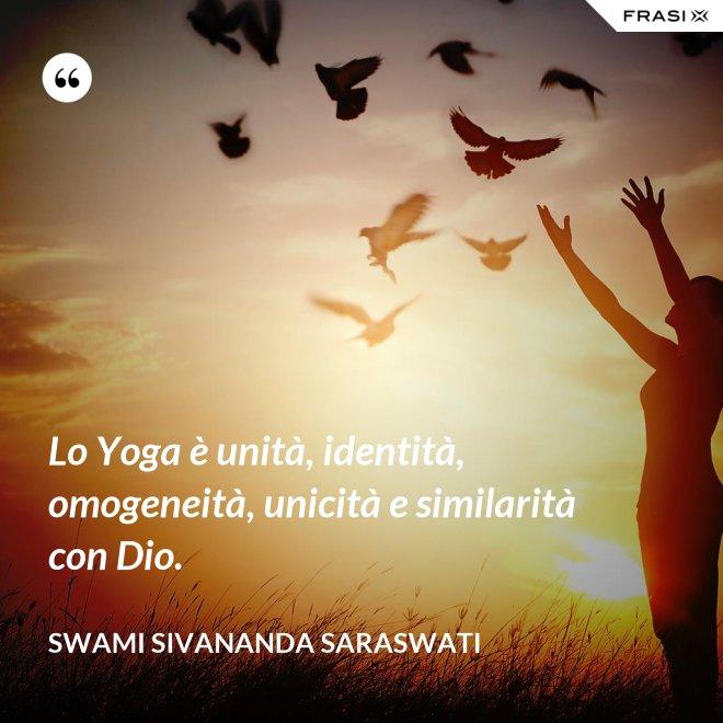 Lo Yoga è unità, identità, omogeneità, unicità e similarità con Dio. - Swami Sivananda Saraswati