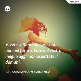 Vivete soltanto nel presente, non nel futuro. Fate del vostro meglio oggi; non aspettate il domani. - Paramahansa Yogananda