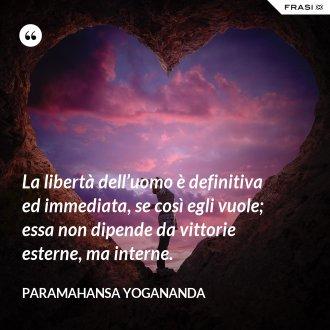 La libertà dell'uomo è definitiva ed immediata, se così egli vuole; essa non dipende da vittorie esterne, ma interne. - Paramahansa Yogananda