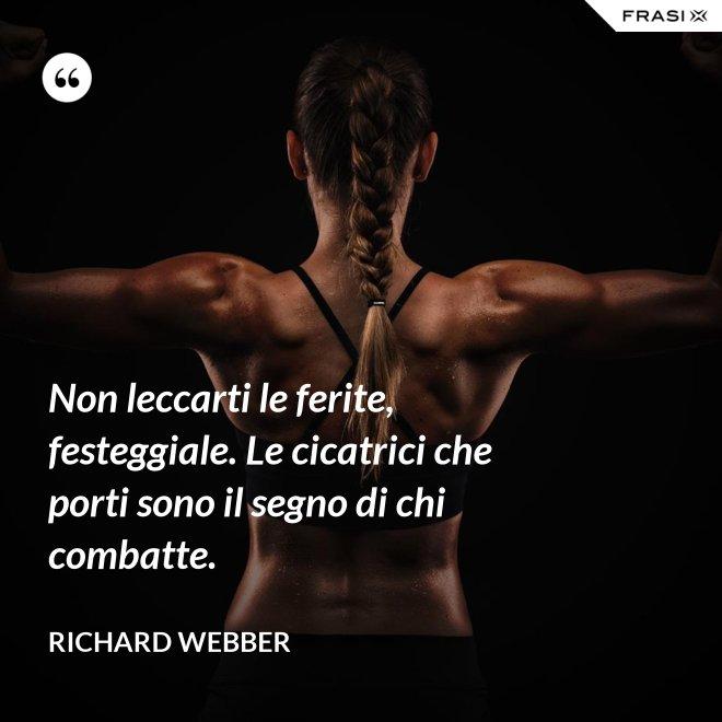 Non leccarti le ferite, festeggiale. Le cicatrici che porti sono il segno di chi combatte. - Richard Webber