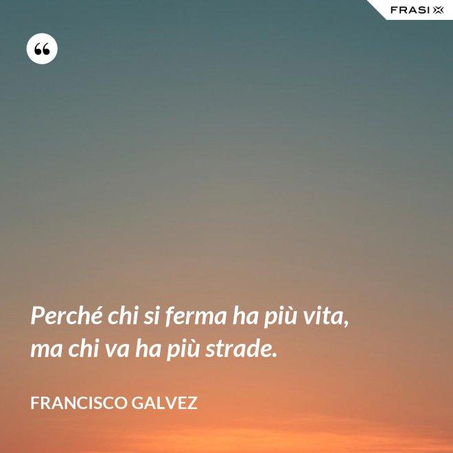 Perché chi si ferma ha più vita, ma chi va ha più strade. - Francisco Galvez