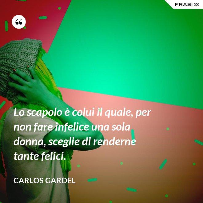 Lo scapolo è colui il quale, per non fare infelice una sola donna, sceglie di renderne tante felici. - Carlos Gardel