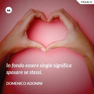 In fondo essere single significa sposare se stessi. - Domenico Adonini