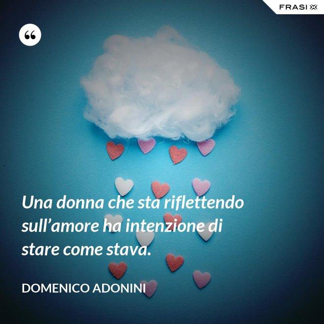 Una donna che sta riflettendo sull'amore ha intenzione di stare come stava. - Domenico Adonini