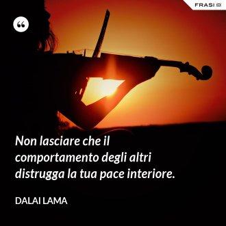Non lasciare che il comportamento degli altri distrugga la tua pace interiore. - Dalai Lama