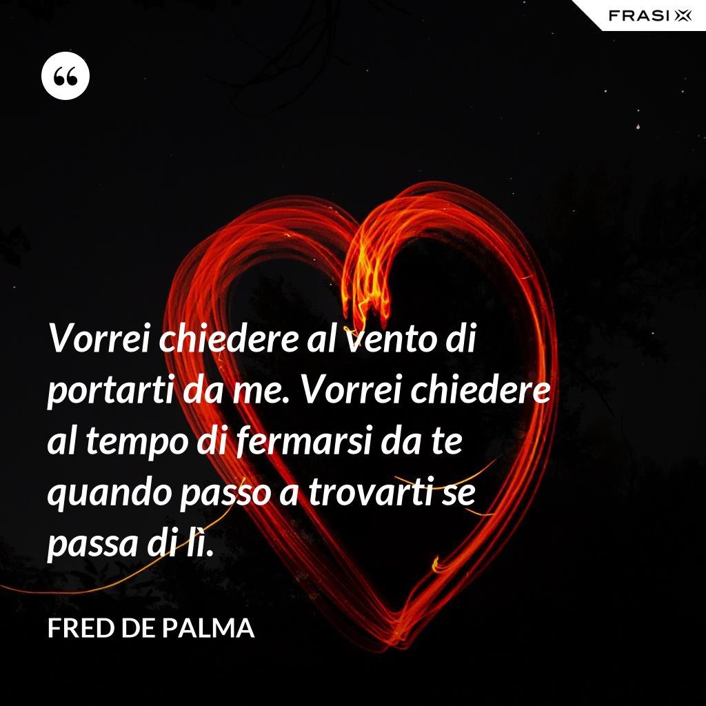 Vorrei chiedere al vento di portarti da me. Vorrei chiedere al tempo di fermarsi da te quando passo a trovarti se passa di lì. - Fred De Palma