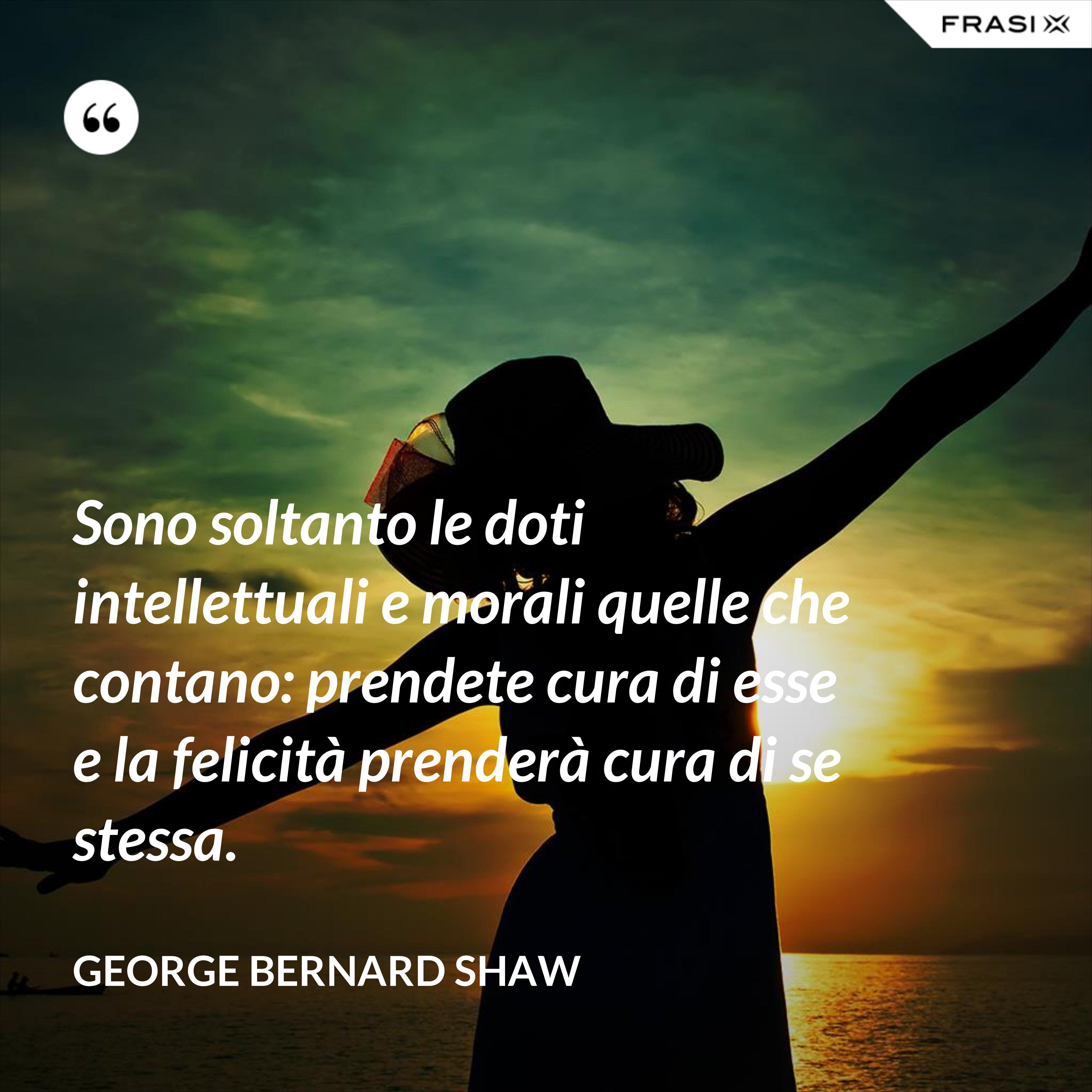 Sono soltanto le doti intellettuali e morali quelle che contano: prendete cura di esse e la felicità prenderà cura di se stessa. - George Bernard Shaw