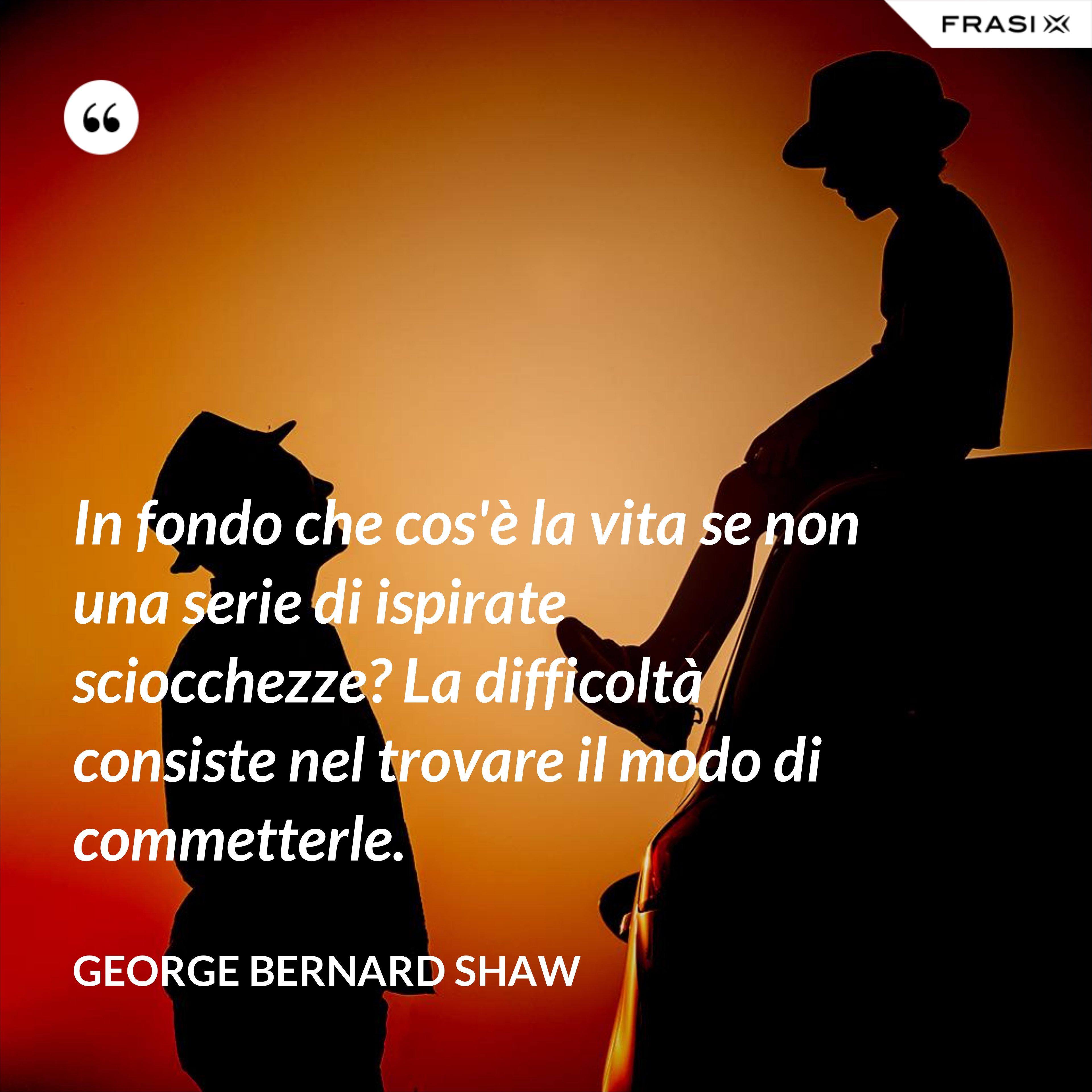 In fondo che cos'è la vita se non una serie di ispirate sciocchezze? La difficoltà consiste nel trovare il modo di commetterle. - George Bernard Shaw