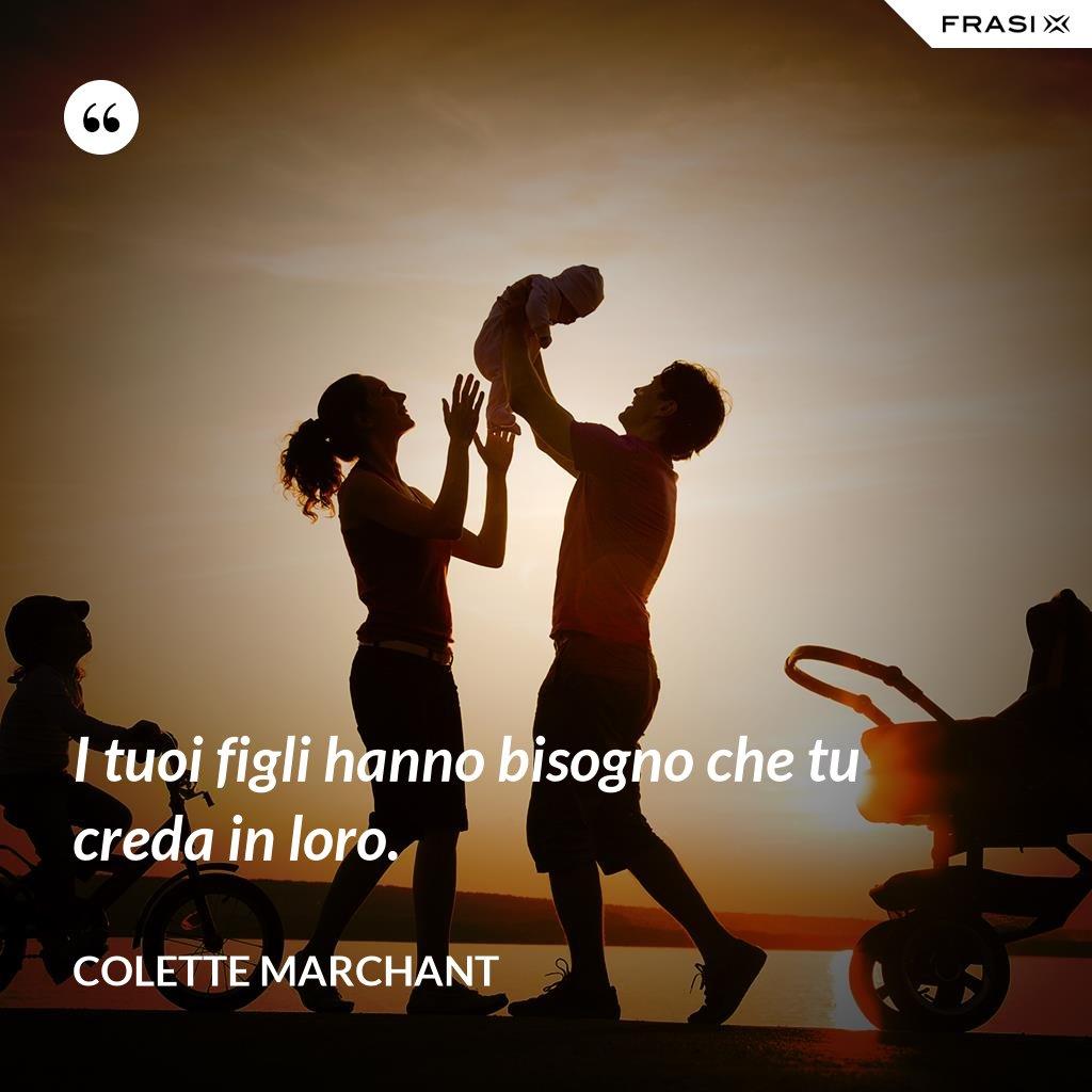 I tuoi figli hanno bisogno che tu creda in loro. - Colette Marchant