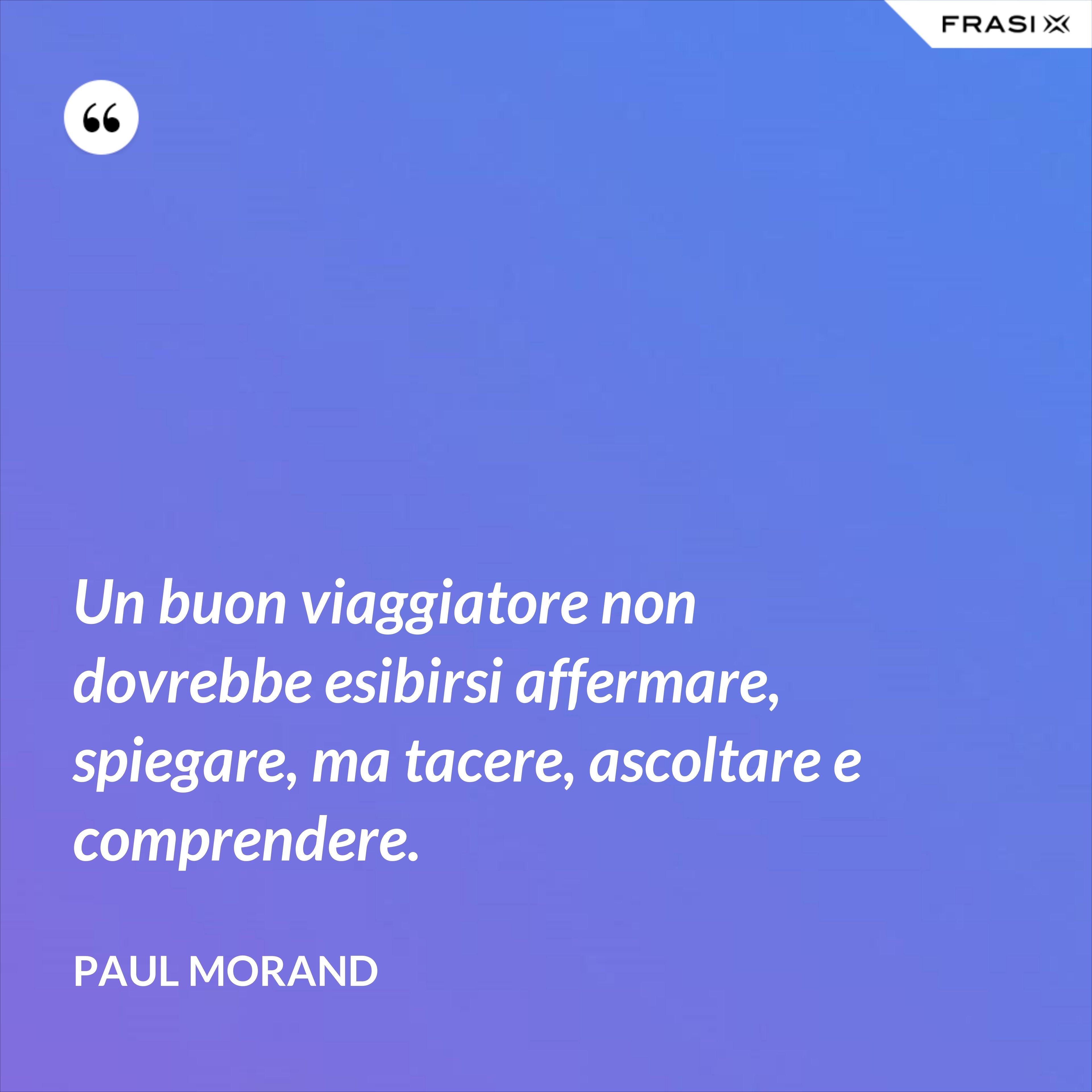 Un buon viaggiatore non dovrebbe esibirsi affermare, spiegare, ma tacere, ascoltare e comprendere. - Paul Morand