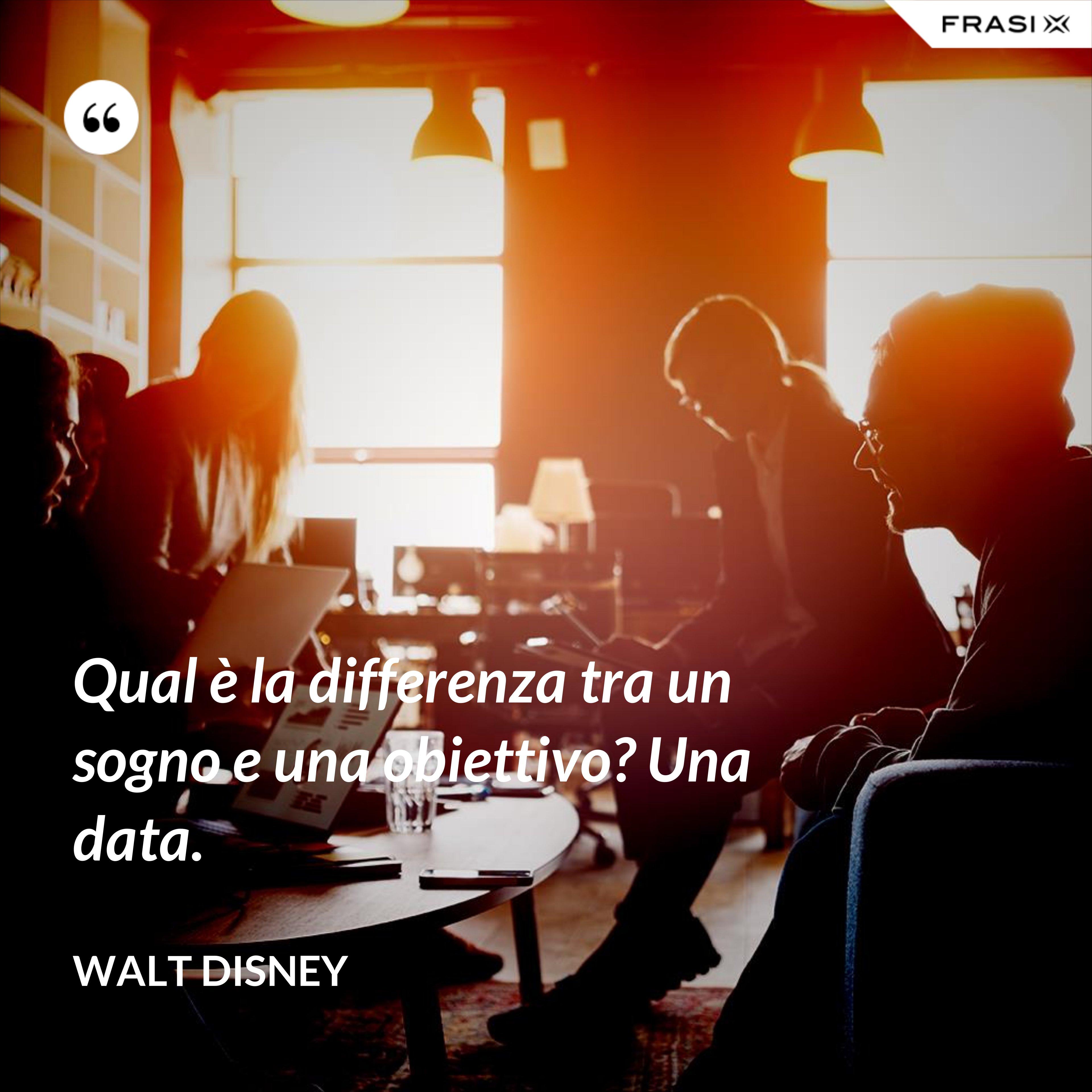 Qual è la differenza tra un sogno e una obiettivo? Una data. - Walt Disney