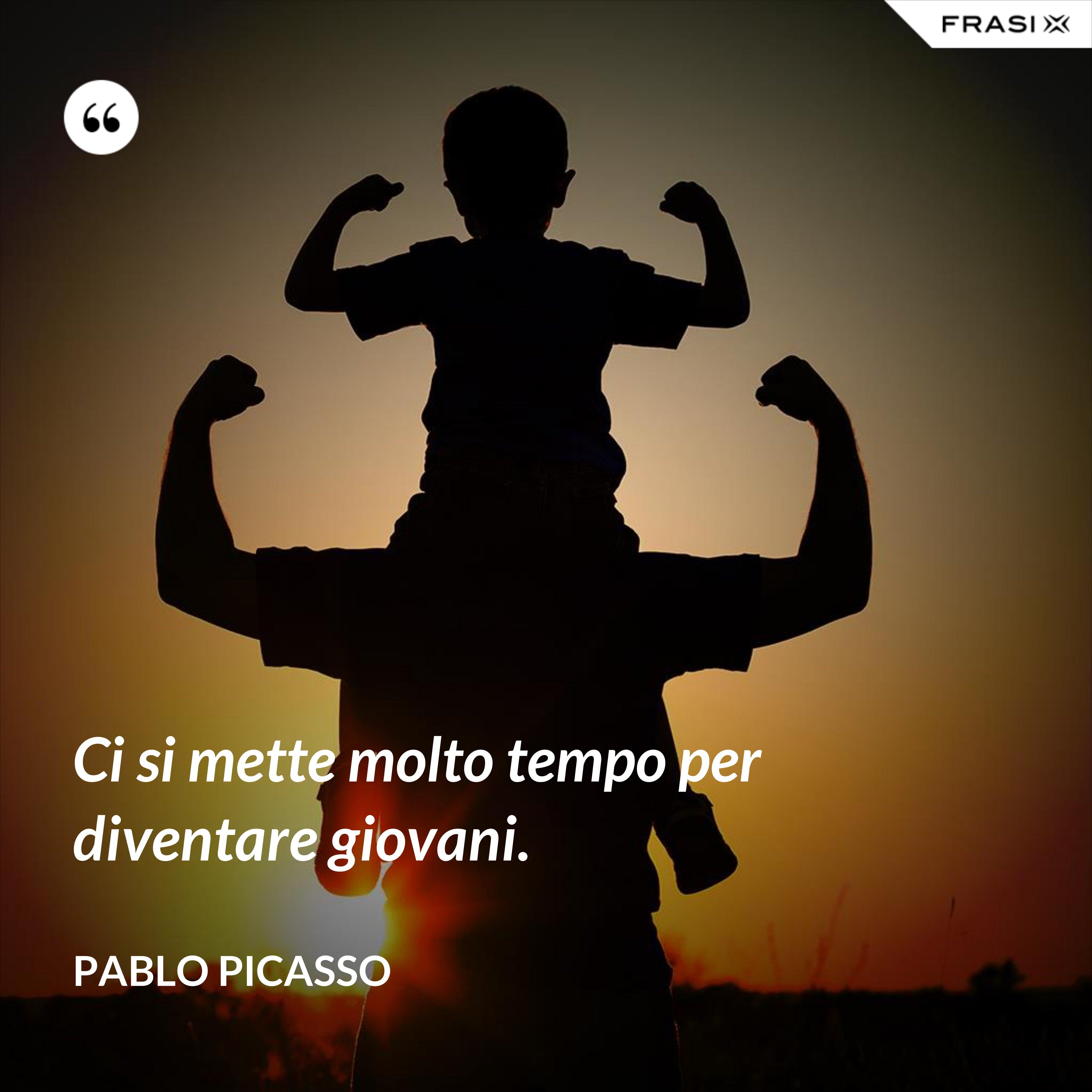 Ci si mette molto tempo per diventare giovani. - Pablo Picasso
