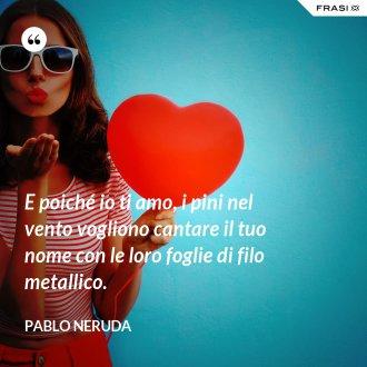 E poiché io ti amo, i pini nel vento vogliono cantare il tuo nome con le loro foglie di filo metallico. - Pablo Neruda