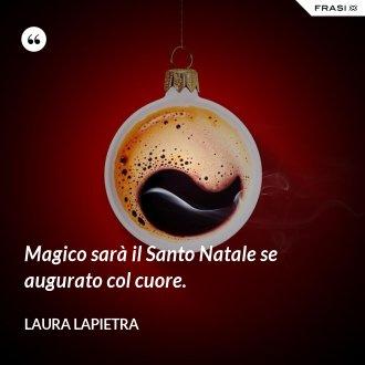 Magico sarà il Santo Natale se augurato col cuore.