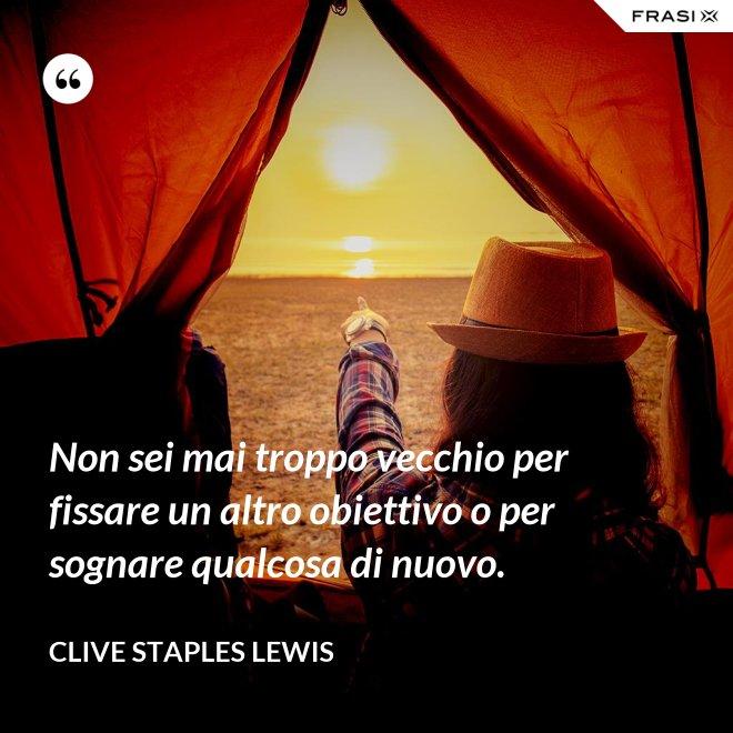 Non sei mai troppo vecchio per fissare un altro obiettivo o per sognare qualcosa di nuovo. - Clive Staples Lewis