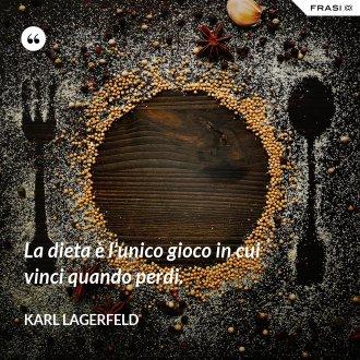 La dieta è l'unico gioco in cui vinci quando perdi. - Karl Lagerfeld