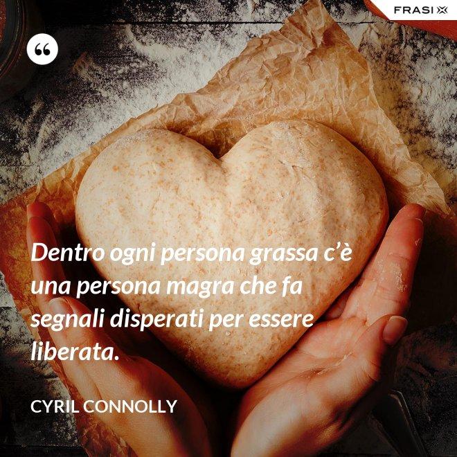 Dentro ogni persona grassa c'è una persona magra che fa segnali disperati per essere liberata. - Cyril Connolly