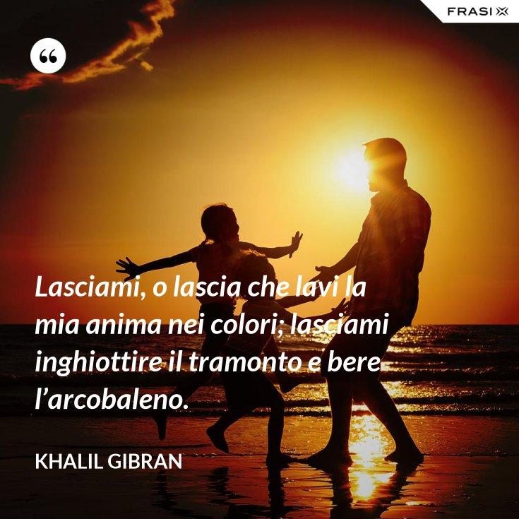 Lasciami, o lascia che lavi la mia anima nei colori; lasciami inghiottire il tramonto e bere l'arcobaleno.