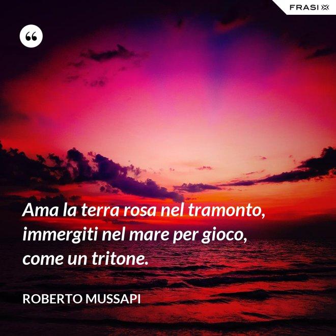 Ama la terra rosa nel tramonto, immergiti nel mare per gioco, come un tritone. - Roberto Mussapi