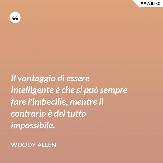 Il vantaggio di essere intelligente è che si può sempre fare l'imbecille, mentre il contrario è del tutto impossibile. - Woody Allen