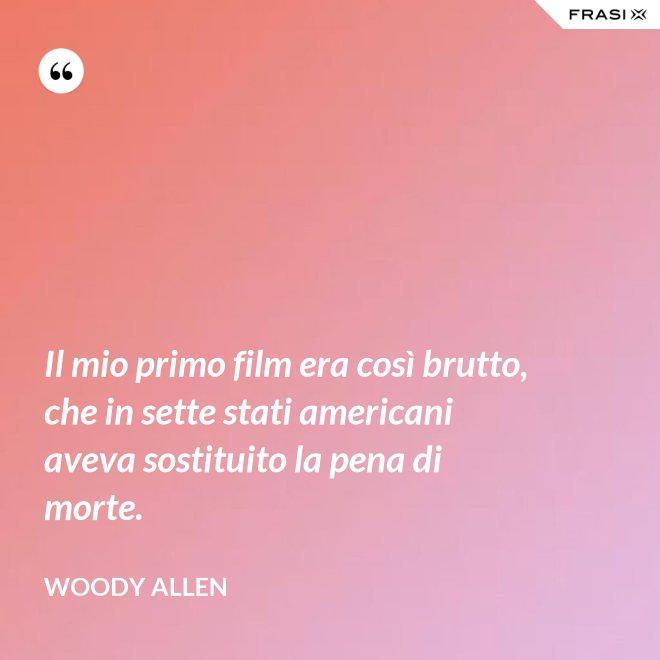 Il mio primo film era così brutto, che in sette stati americani aveva sostituito la pena di morte. - Woody Allen