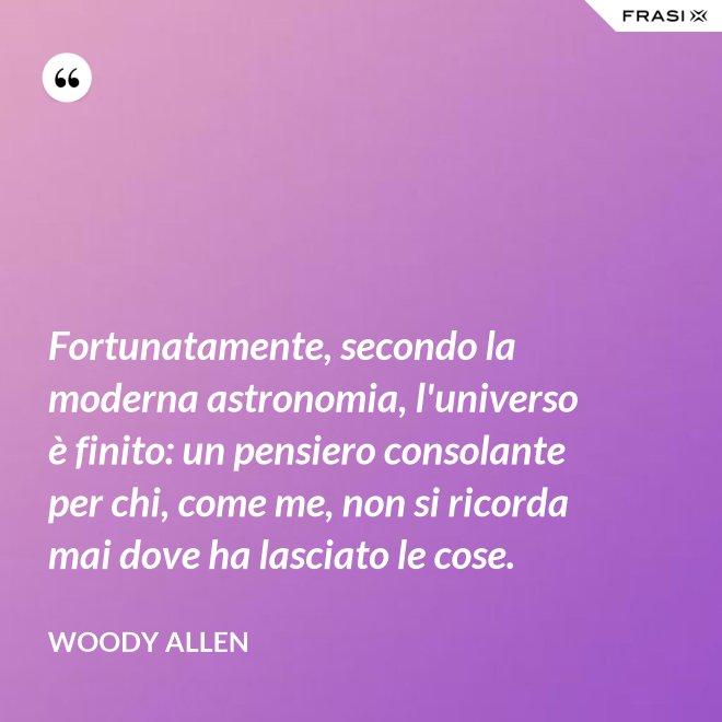 Fortunatamente, secondo la moderna astronomia, l'universo è finito: un pensiero consolante per chi, come me, non si ricorda mai dove ha lasciato le cose. - Woody Allen