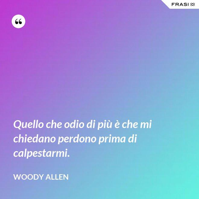 Quello che odio di più è che mi chiedano perdono prima di calpestarmi. - Woody Allen