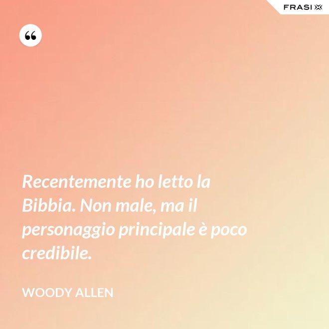 Recentemente ho letto la Bibbia. Non male, ma il personaggio principale è poco credibile. - Woody Allen