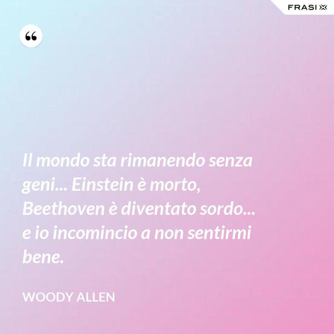 Il mondo sta rimanendo senza geni... Einstein è morto, Beethoven è diventato sordo... e io incomincio a non sentirmi bene. - Woody Allen