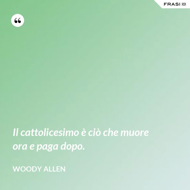 Il cattolicesimo è ciò che muore ora e paga dopo. - Woody Allen