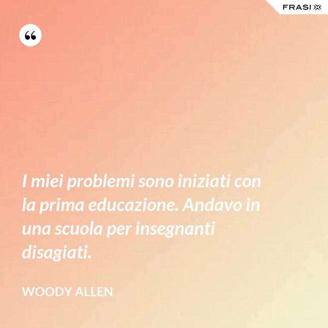 I miei problemi sono iniziati con la prima educazione. Andavo in una scuola per insegnanti disagiati. - Woody Allen