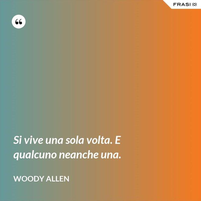 Si vive una sola volta. E qualcuno neanche una. - Woody Allen