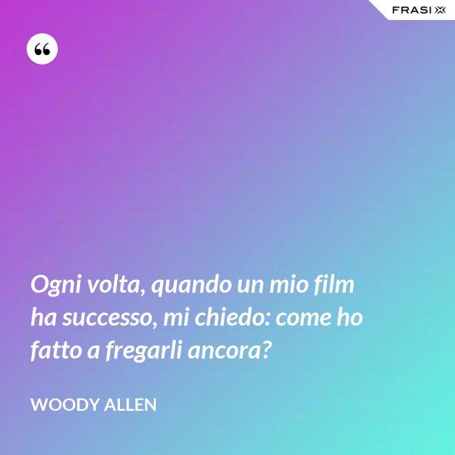 Ogni volta, quando un mio film ha successo, mi chiedo: come ho fatto a fregarli ancora? - Woody Allen