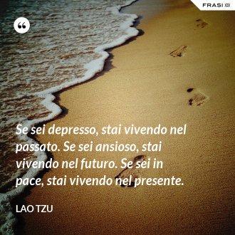Se sei depresso, stai vivendo nel passato. Se sei ansioso, stai vivendo nel futuro. Se sei in pace, stai vivendo nel presente. - Lao Tzu