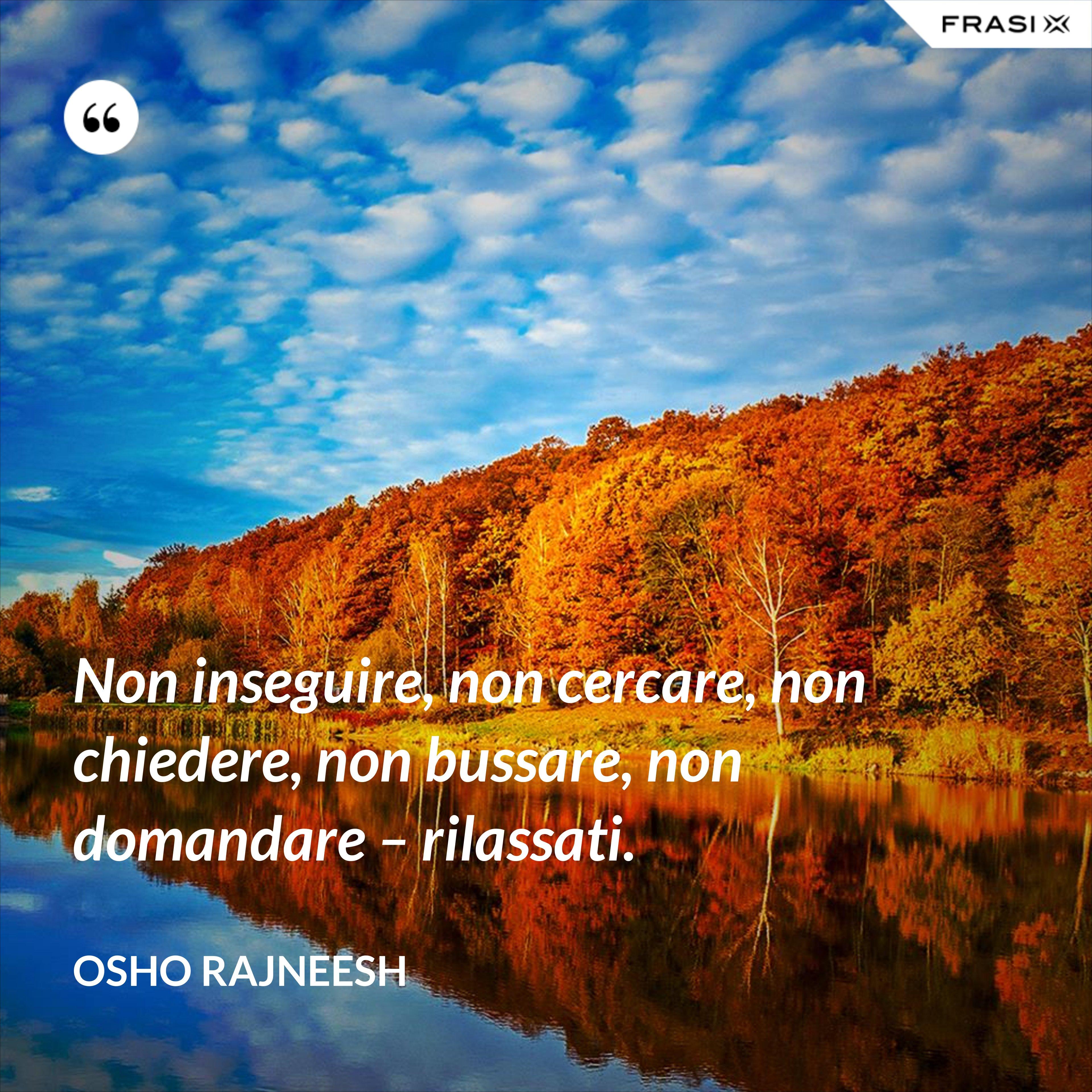 Non inseguire, non cercare, non chiedere, non bussare, non domandare – rilassati. - Osho Rajneesh