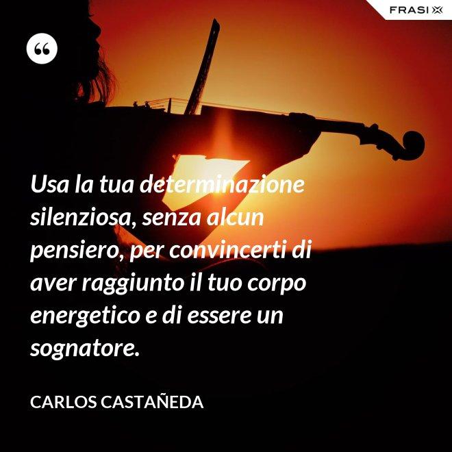 Usa la tua determinazione silenziosa, senza alcun pensiero, per convincerti di aver raggiunto il tuo corpo energetico e di essere un sognatore. - CARLOS CASTAÑEDA