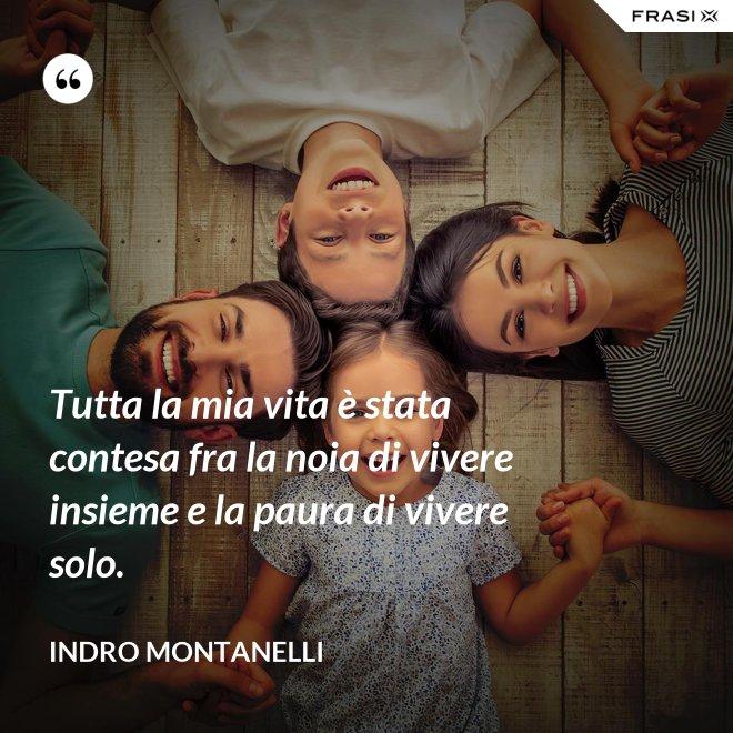 Tutta la mia vita è stata contesa fra la noia di vivere insieme e la paura di vivere solo. - Indro Montanelli
