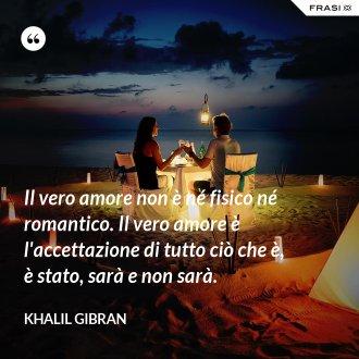 Il vero amore non è né fisico né romantico. Il vero amore è l'accettazione di tutto ciò che è, è stato, sarà e non sarà. - Khalil Gibran