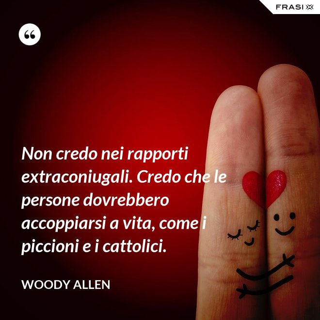 Non credo nei rapporti extraconiugali. Credo che le persone dovrebbero accoppiarsi a vita, come i piccioni e i cattolici. - Woody Allen