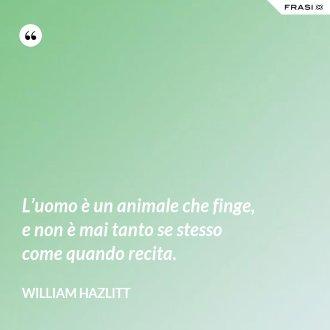 L'uomo è un animale che finge, e non è mai tanto se stesso come quando recita. - William Hazlitt