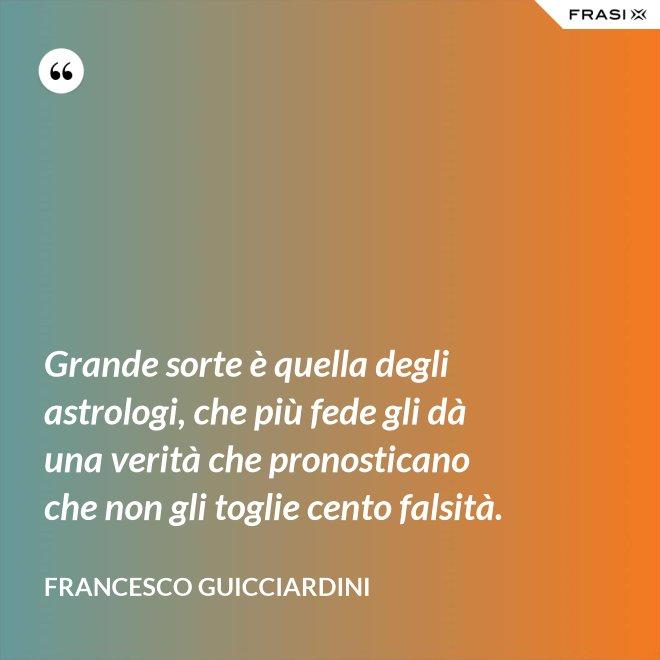 Grande sorte è quella degli astrologi, che più fede gli dà una verità che pronosticano che non gli toglie cento falsità. - Francesco Guicciardini