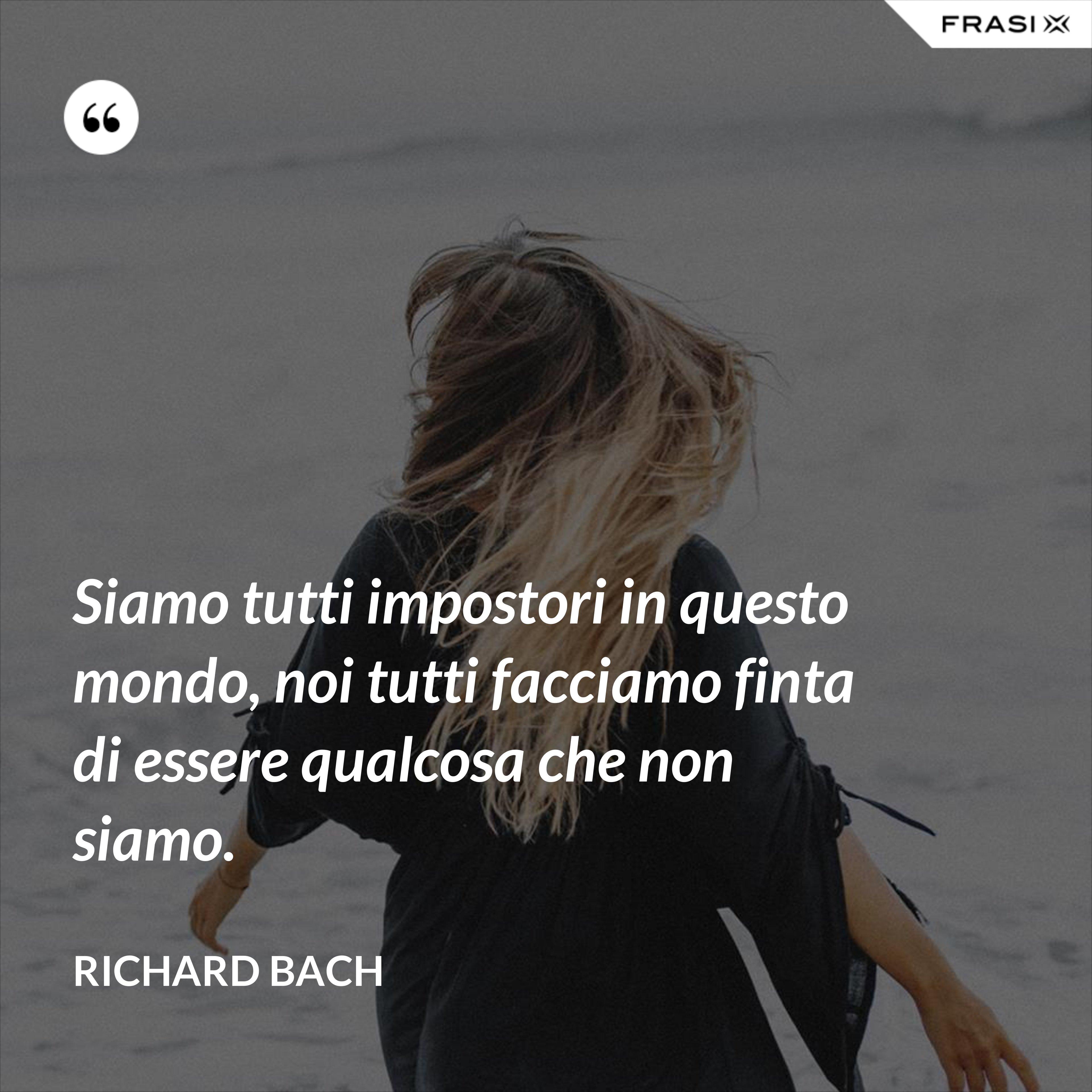 Siamo tutti impostori in questo mondo, noi tutti facciamo finta di essere qualcosa che non siamo. - Richard Bach