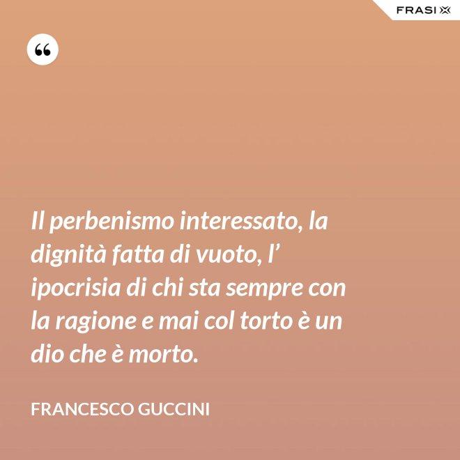 Il perbenismo interessato, la dignità fatta di vuoto, l' ipocrisia di chi sta sempre con la ragione e mai col torto è un dio che è morto. - Francesco Guccini