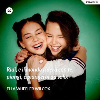 Ridi, e il mondo riderà con te; piangi, e piangerai da solo. - Ella Wheeler Wilcox