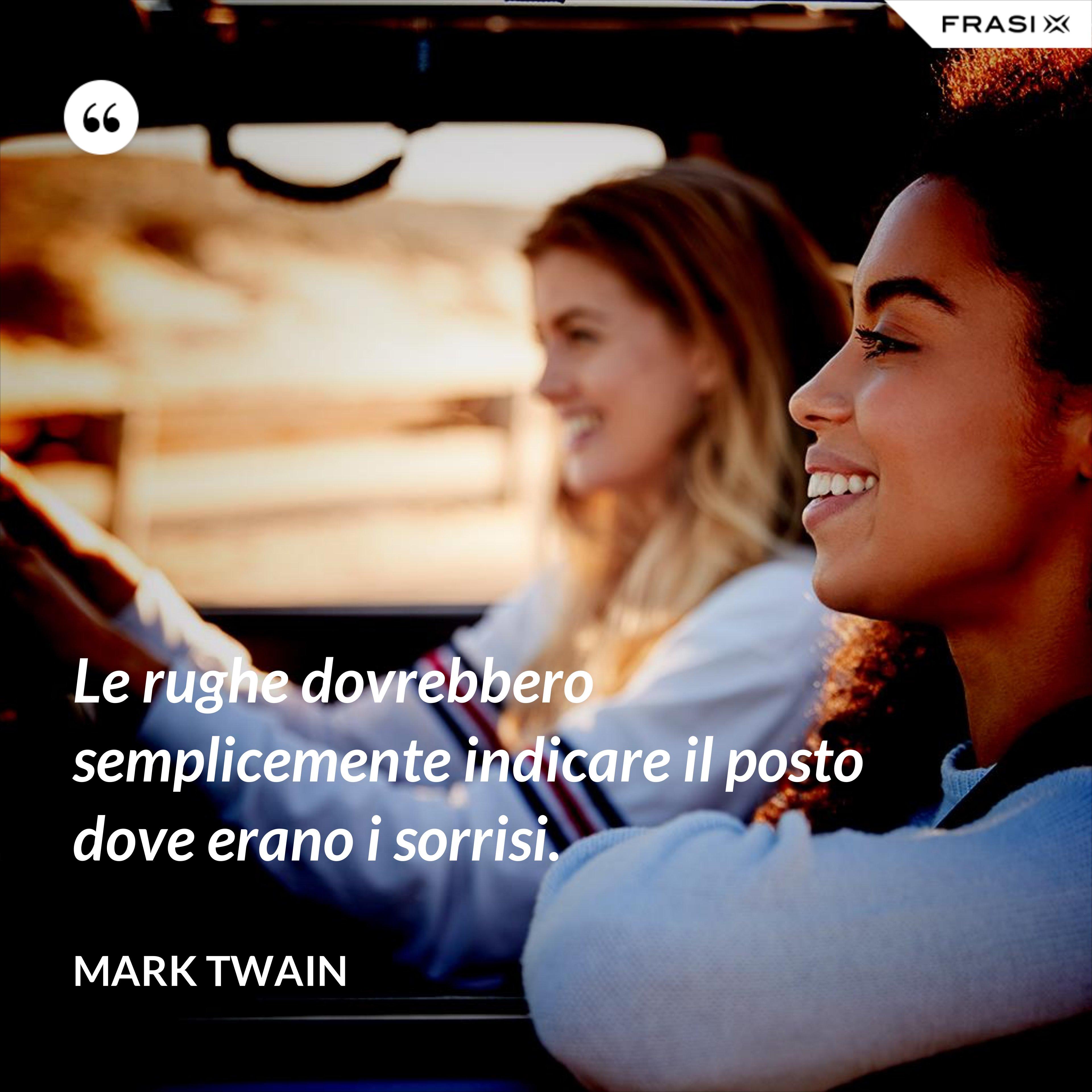 Le rughe dovrebbero semplicemente indicare il posto dove erano i sorrisi. - Mark Twain