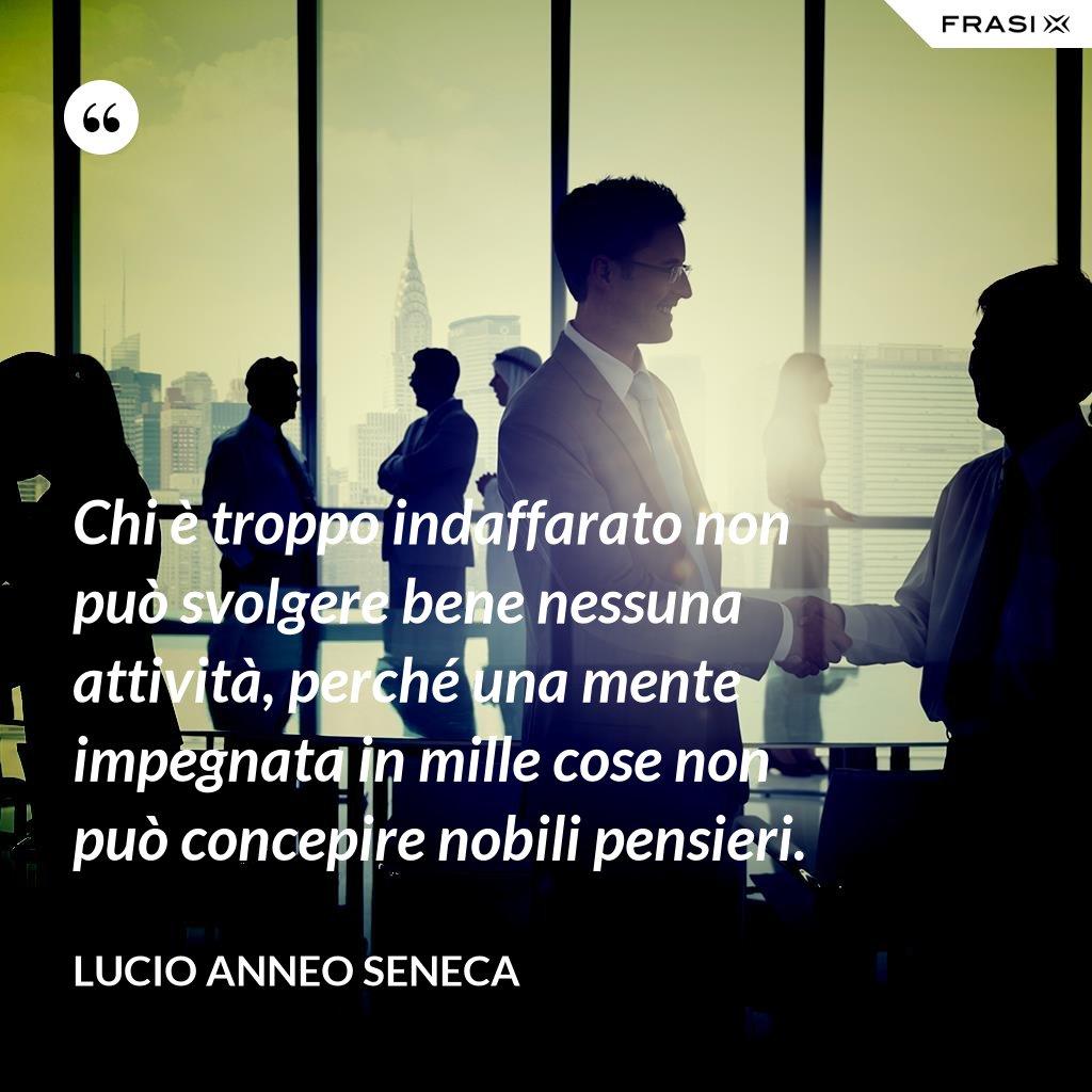 Chi è troppo indaffarato non può svolgere bene nessuna attività, perché una mente impegnata in mille cose non può concepire nobili pensieri. - Lucio Anneo Seneca