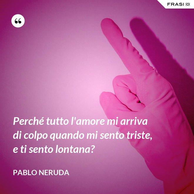 Perché tutto l'amore mi arriva di colpo quando mi sento triste, e ti sento lontana? - Pablo Neruda